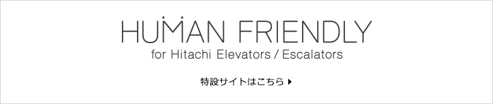 HUMAN FRIENDLY for Hitachi Elevators / Escalators 特設サイトはこちら